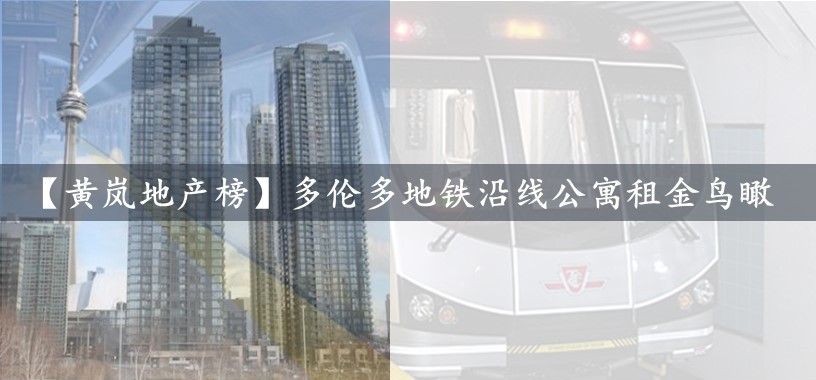 【黄岚地产榜】多伦多地铁沿线公寓租金榜 Daisy HUANG 黄岚 – 律师出身,最专业的多伦多房地产顾问、经纪、投资专家、营销专家
